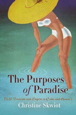 The Purposes of Paradise: U.S. Tourism and Empire in Cuba and Hawai'i (Paperback)
