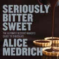 Seriously Bitter Sweet: The Ultimate Dessert Maker's Guide to Chocolate (Paperback)