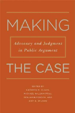 Making the Case: Advocacy and Judgment in Public Argument (Paperback)