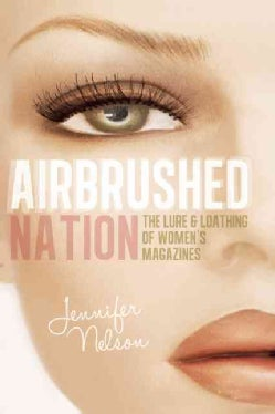 Airbrushed Nation: The Lure & Loathing of Women's Magazines (Paperback)