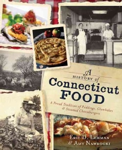 A History of Connecticut Food: A Proud Tradition of Puddings, Clambakes and Steamed Cheeseburgers (Paperback)