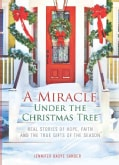 A Miracle Under the Christmas Tree: Real Stories of Hope, Faith and the True Gifts of the Season (Paperback)