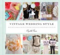 Vintage Wedding Style: More Than 25 Simple Projects and Endless Inspiration for Designing Your Big Day (Hardcover)