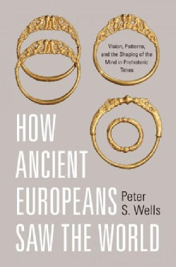 How Ancient Europeans Saw the World: Vision, Patterns, and the Shaping of the Mind in Prehistoric Times (Hardcover)