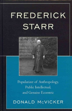 Frederick Starr: Popularizer of Anthropology, Public Intellectual, and Genuine Eccentric (Hardcover)
