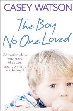 The Boy No One Loved: A Heartbreaking True Story of Abuse, Abandonment and Betrayal (Paperback)