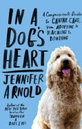 In a Dog's Heart: A Compassionate Guide to Canine Care, from Adopting to Teaching to Bonding (Paperback)