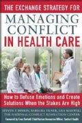 The Exchange Strategy for Managing Conflict in Health Care: How to Defuse Emotions and Create Solutions When the ... (Paperback)
