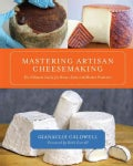 Mastering Artisan Cheesemaking: The Ultimate Guide for the Home-Scale and Market Producer (Paperback)