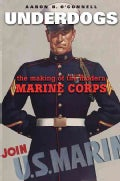 Underdogs: The Making of the Modern Marine Corps (Hardcover)