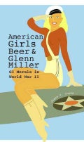 American Girls, Beer, and Glenn Miller: GI Morale in World War II (Hardcover)