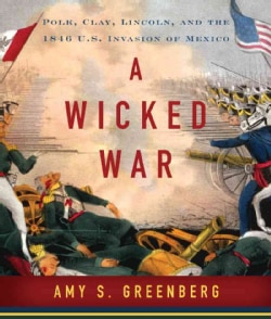 A Wicked War: Polk, Clay, Lincoln, and the 1846 U.S. Invasion of Mexico (CD-Audio)