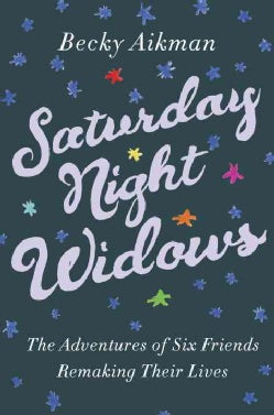 Saturday Night Widows: The Adventures of Six Friends Remaking Their Lives (Hardcover)