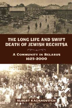 The Long Life and Swift Death of Jewish Rechitsa: A Community in Belarus, 1625-2000 (Paperback)