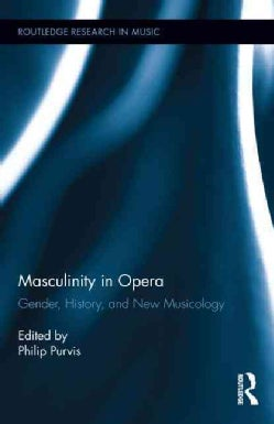 Masculinity in Opera: Gender, History, and New Musicology (Hardcover)
