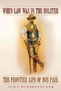 When Law Was in the Holster: The Frontier Life of Bob Paul (Hardcover)