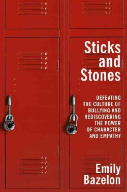 Sticks and Stones: Defeating the Culture of Bullying and Rediscovering the Power of Character and Empathy (Hardcover)