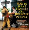 How to Make Trouble and Influence People: Pranks, Protests, Graffiti & Political Mischief-Making from Across Aust... (Paperback)