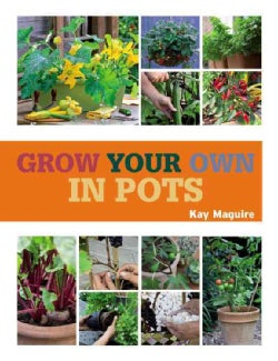 Grow Your Own in Pots: With 30 Step-by-step Projects Using Vegetables, Fruit, and Herbs (Paperback)