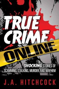 True Crime Online: Shocking Stories of Scamming, Stalking, Murder, and Mayhem (Paperback)