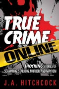 True Crime Online: Shocking Stories of Scamming, Stalking, Murder, and Mayhem (Paperback)