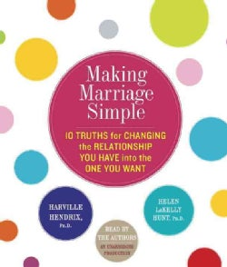 Making Marriage Simple: 10 Truths for Changing the Relationship You Have into the One You Want (CD-Audio)