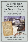 A Civil War Correspondent in New Orleans: The Journals and Reports of Albert Gaius Hills of the Boston Journal (Paperback)