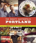 The Mighty Gastropolis: Portland: A Journey Through the Center of America's New Food Revolution (Paperback)