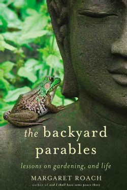 The Backyard Parables: Lessons on Gardening, and Life (Hardcover)