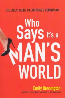 Who Says It's a Man's World: The Girls' Guide to Corporate Domination (Hardcover)