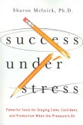 Success Under Stress: Powerful Tools for Staying Calm, Confident, and Productive When the Pressure's on (Paperback)