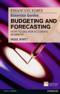 The Financial Times Essential Guide to Budgeting and Forecasting: How to deliver accurate numbers (Paperback)