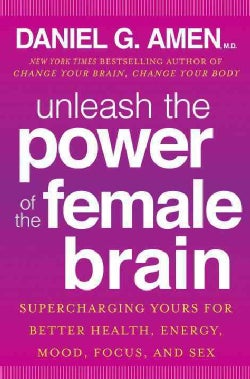 Unleash the Power of the Female Brain: Supercharging Yours for Better Health, Energy, Mood, Focus, and Sex (Hardcover)