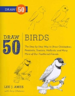 Draw 50 Birds: The Step-by-Step Way to Draw Chickadees, Peacocks, Toucans, Mallards, and Many More of Our Feather... (Paperback)