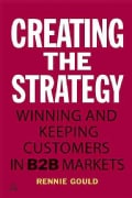 Creating the Strategy: Winning and Keeping Customers in B2B Markets (Paperback)