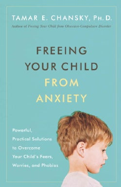Freeing Your Child from Anxiety: Powerful, Practical Strategies to Overcome Your Child's Fears, Phobias, and Worries (Paperback)