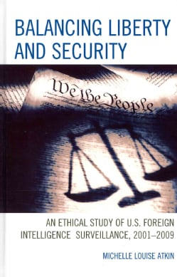 Balancing Liberty and Security: An Ethical Study of U.S. Foreign Intelligence Surveillance, 2001-2009 (Hardcover)