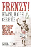 Frenzy!: Heath, Haigh & Christie: How the Tabloid Press Turned Three Evil Serial Killers Into Celebrities (Paperback)