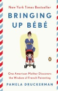 Bringing Up Bebe: One American Mother Discovers the Wisdom of French Parenting (Now Includes Bebe Day by Day: 100... (Paperback)