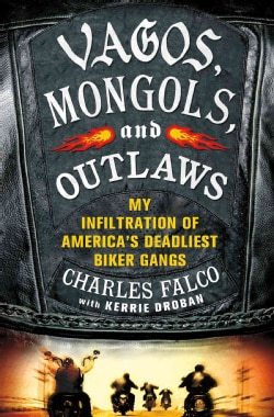 Vagos, Mongols, and Outlaws: My Infiltration of America's Deadliest Biker Gangs (Hardcover)