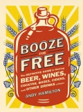 Booze for Free: The Definitive Guide to Making Beer, Wines, Cocktail Bases, Ciders, and Other Drinks at Home (Paperback)