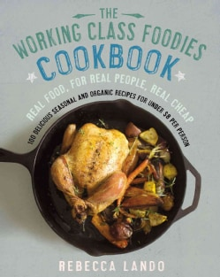 The Working Class Foodies Cookbook: 100 Delicious Seasonal and Organic Recipes for Under $8 Per Person (Paperback)