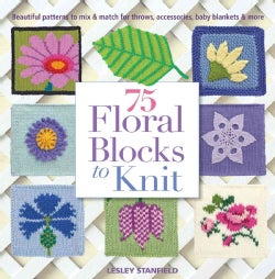 75 Floral Blocks To Knit: Beautiful Patterns to Mix & Match for Afghans, Throws, Baby Blankets, & More (Paperback)