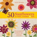 50 Sunflowers to Knit, Crochet & Felt: Patterns and Projects Packed With Lush and Vibrant Color That You Will Lov... (Paperback)