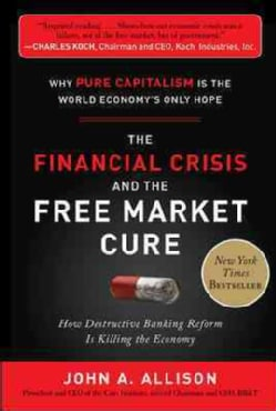 The Financial Crisis and the Free Market Cure: Why Pure Capitalism Is the World Economy's Only Hope (Hardcover)