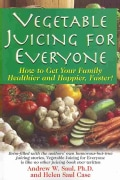 Vegetable Juicing for Everyone: How to Get Your Family Healthier and Happier, Faster (Paperback)