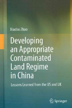 Developing an Appropriate Contaminated Land Regime in China: Lessons Learned from the US and UK (Hardcover)