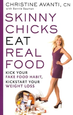 Skinny Chicks Eat Real Food: Kick Your Fake Food Habit, Kickstart Your Weight Loss (Paperback)
