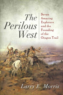 The Perilous West: Seven Amazing Explorers and the Founding of the Oregon Trail (Hardcover)