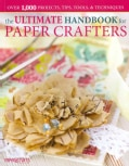 The Ultimate Handbook for Paper Crafters: Over 1,000 Projects, Tips, Tools, & Techniques (Paperback)